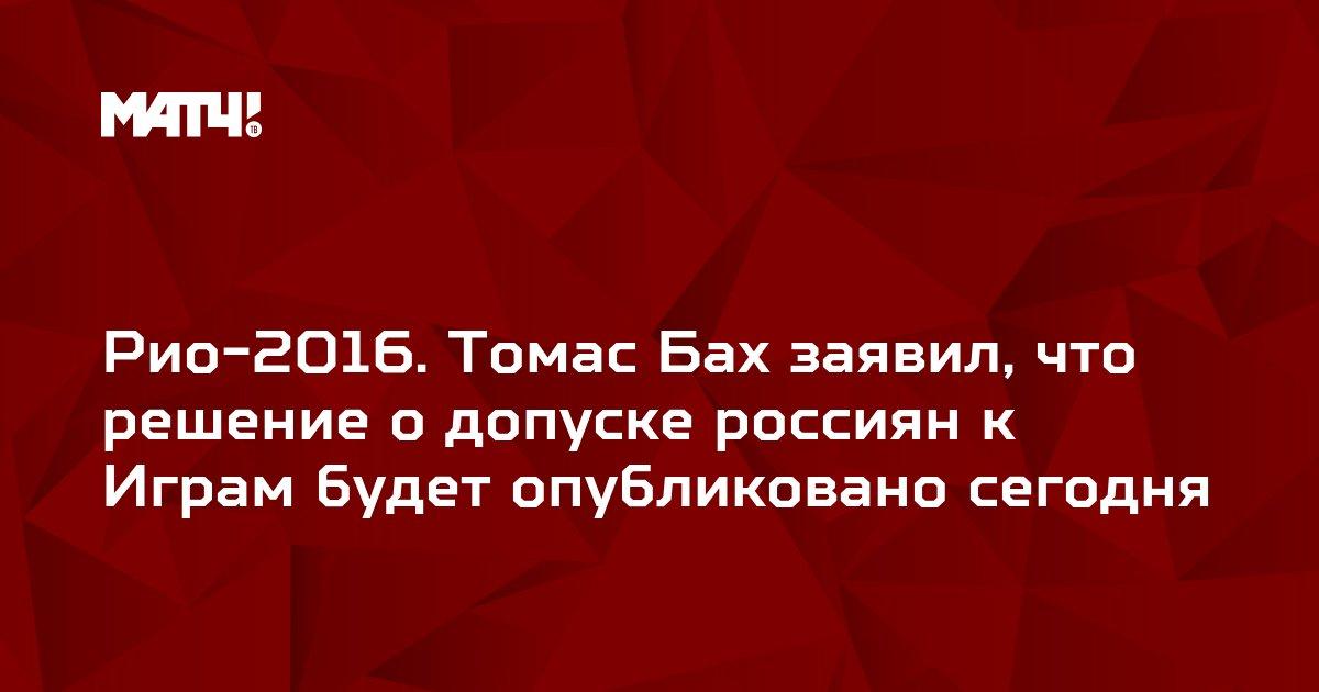 Рио-2016. Томас Бах заявил, что решение о допуске россиян к Играм будет опубликовано сегодня