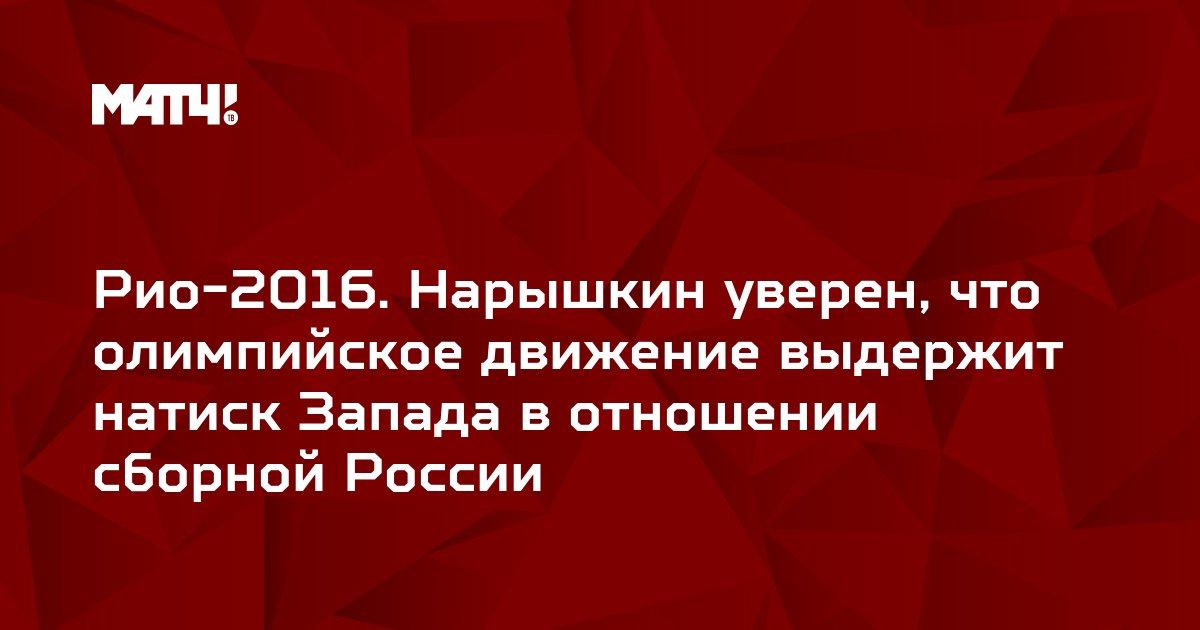 Рио-2016. Нарышкин уверен, что олимпийское движение выдержит натиск Запада в отношении сборной России