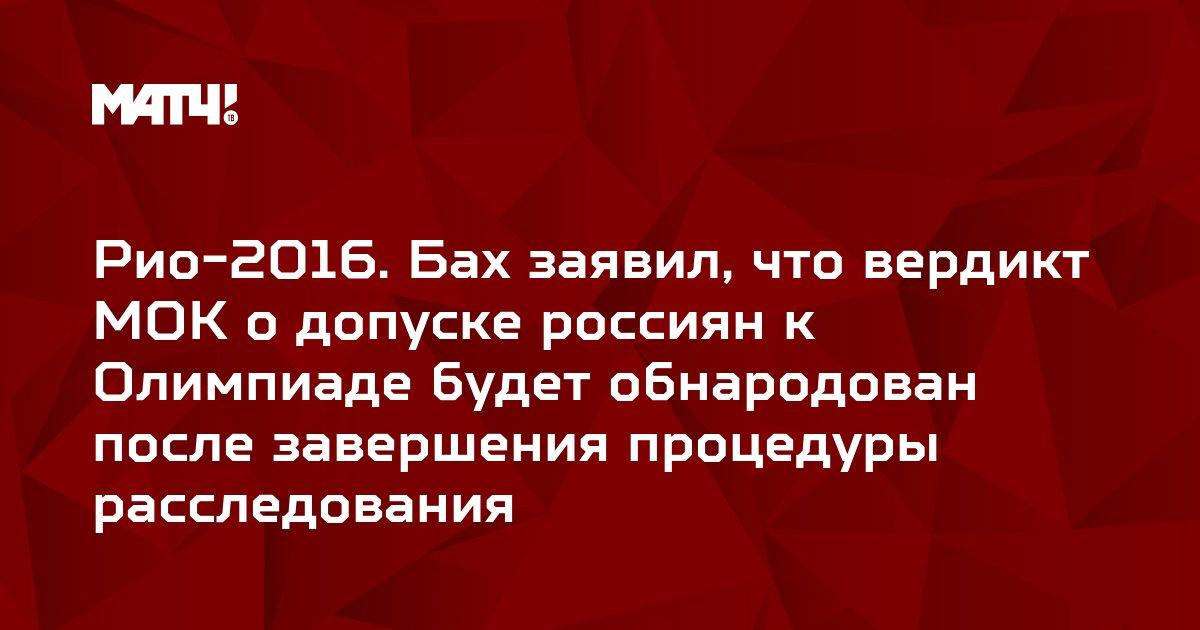 Рио-2016. Бах заявил, что вердикт МОК о допуске россиян к Олимпиаде будет обнародован после завершения процедуры расследования