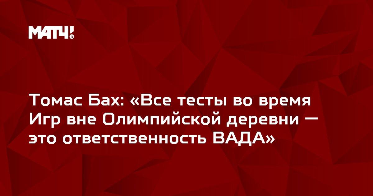 Томас Бах: «Все тесты во время Игр вне Олимпийской деревни — это ответственность ВАДА»