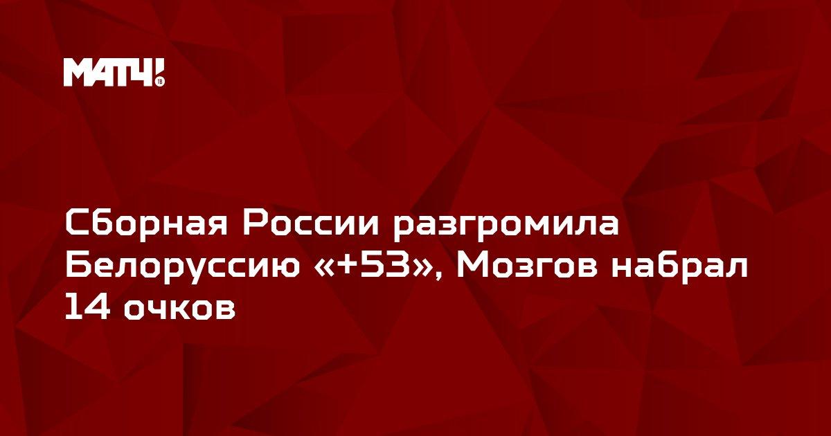 Сборная России разгромила Белоруссию «+53», Мозгов набрал 14 очков