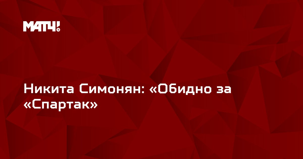 Никита Симонян: «Обидно за «Спартак»