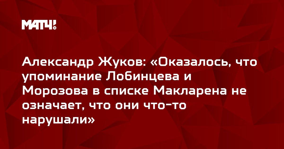 Александр Жуков: «Оказалось, что упоминание Лобинцева и Морозова в списке Макларена не означает, что они что-то нарушали»