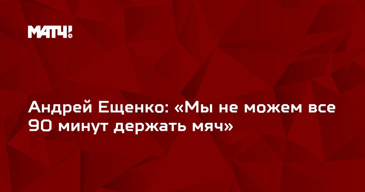 Андрей Ещенко: «Мы не можем все 90 минут держать мяч»