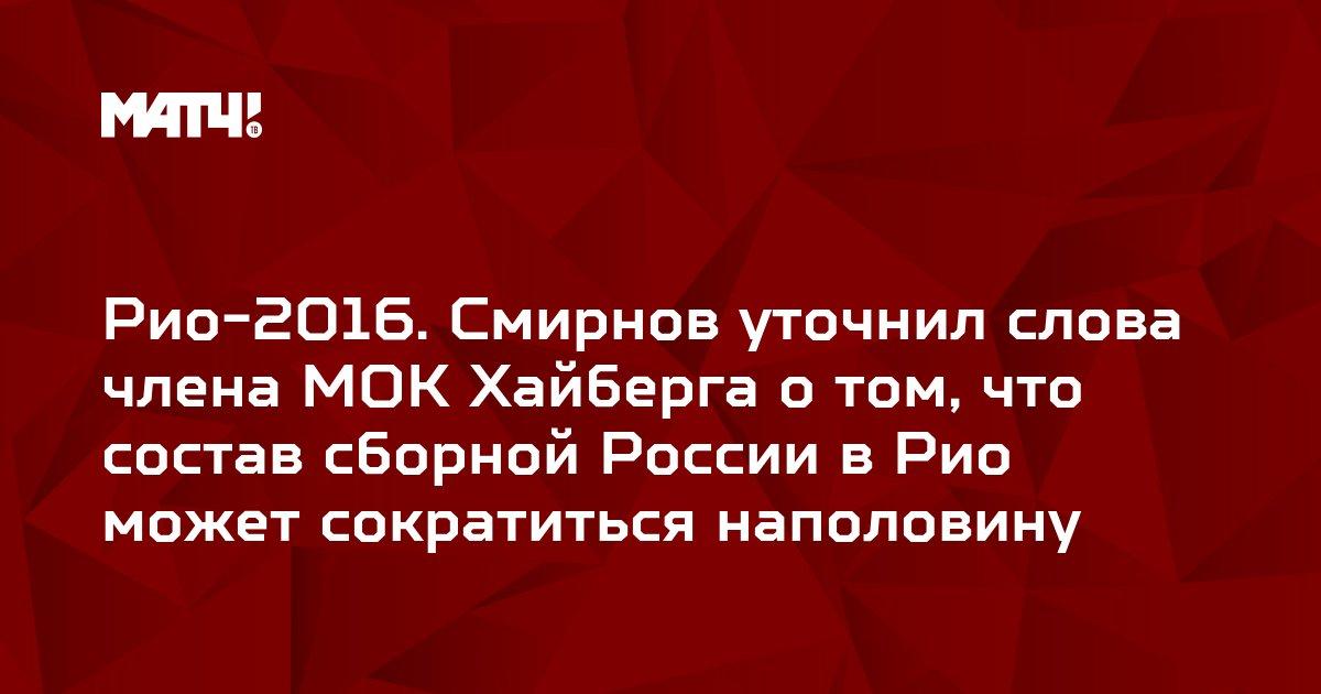 Рио-2016. Смирнов уточнил слова члена МОК Хайберга о том, что состав сборной России в Рио может сократиться наполовину