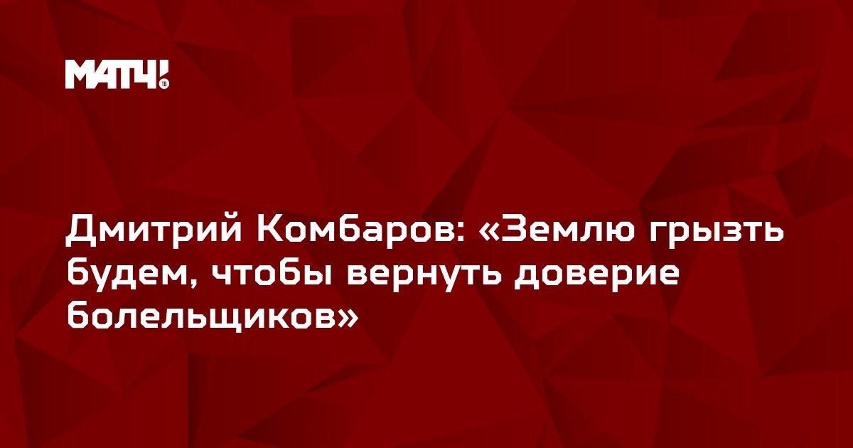 Дмитрий Комбаров: «Землю грызть будем, чтобы вернуть доверие болельщиков»