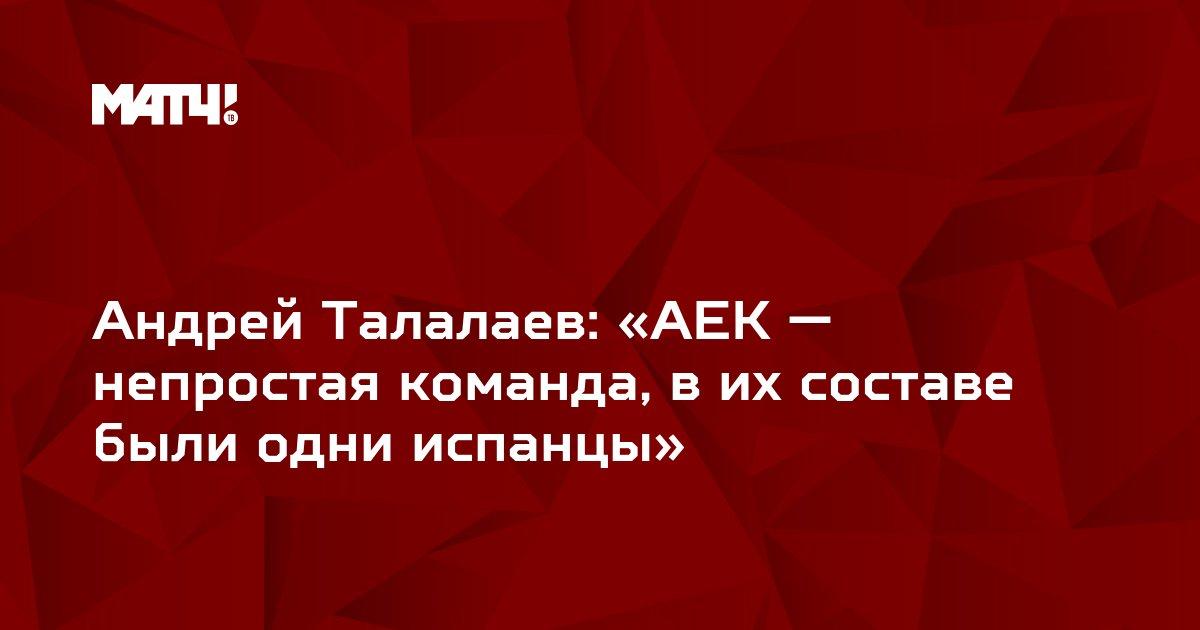 Андрей Талалаев: «АЕК — непростая команда, в их составе были одни испанцы»