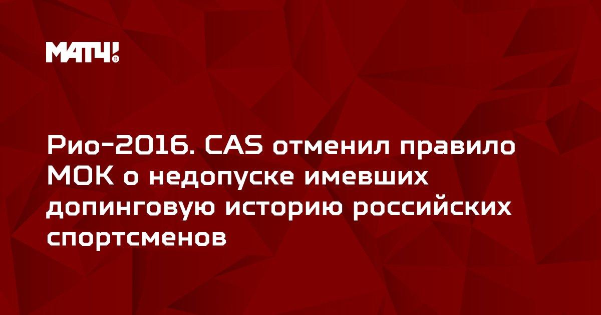 Рио-2016.  CAS отменил правило МОК о недопуске имевших допинговую историю российских спортсменов