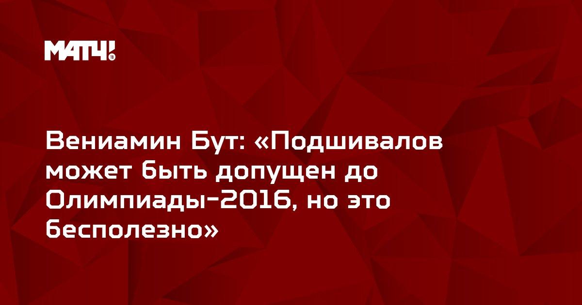 Вениамин Бут: «Подшивалов может быть допущен до Олимпиады-2016, но это бесполезно»