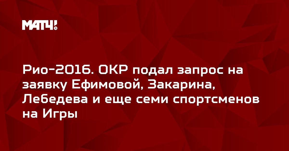 Рио-2016. ОКР подал запрос на заявку Ефимовой, Закарина, Лебедева и еще семи спортсменов на Игры
