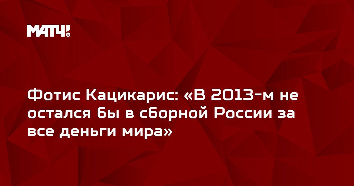 Фотис Кацикарис: «В 2013-м не остался бы в сборной России за все деньги мира»
