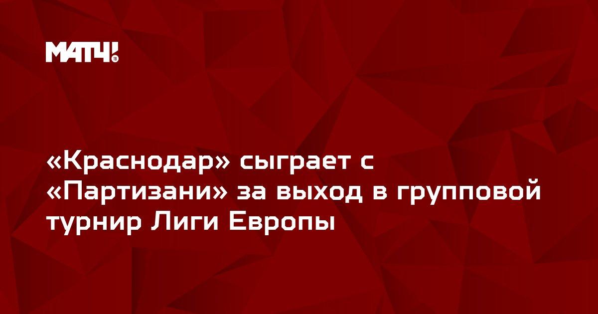 «Краснодар» сыграет с «Партизани» за выход в групповой турнир Лиги Европы