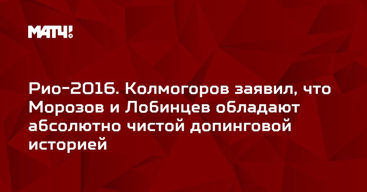 Рио-2016. Колмогоров заявил, что Морозов и Лобинцев обладают абсолютно чистой допинговой историей