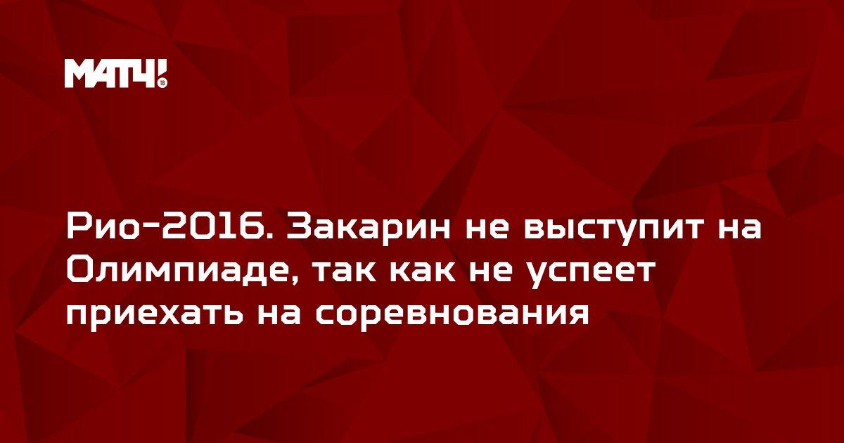 Рио-2016. Закарин не выступит на Олимпиаде, так как не успеет приехать на соревнования