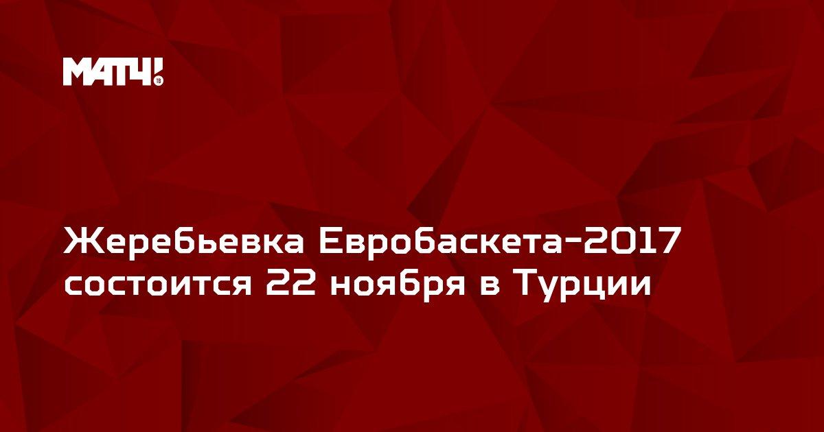 Жеребьевка Евробаскета-2017 состоится 22 ноября в Турции