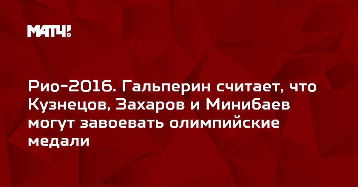 Рио-2016. Гальперин считает, что Кузнецов, Захаров и Минибаев могут завоевать олимпийские медали
