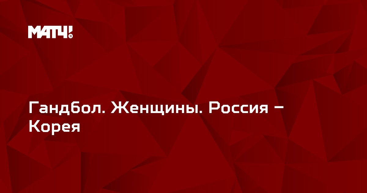 Гандбол. Женщины. Россия – Корея