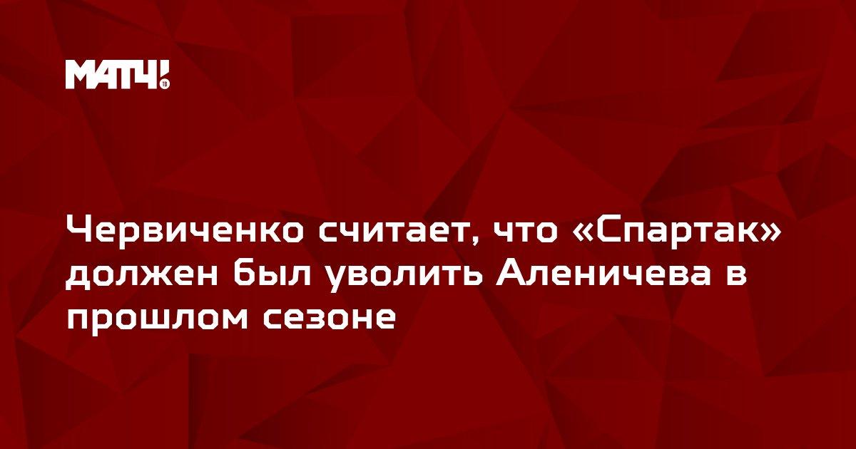 Червиченко считает, что «Спартак»  должен был уволить Аленичева в прошлом сезоне