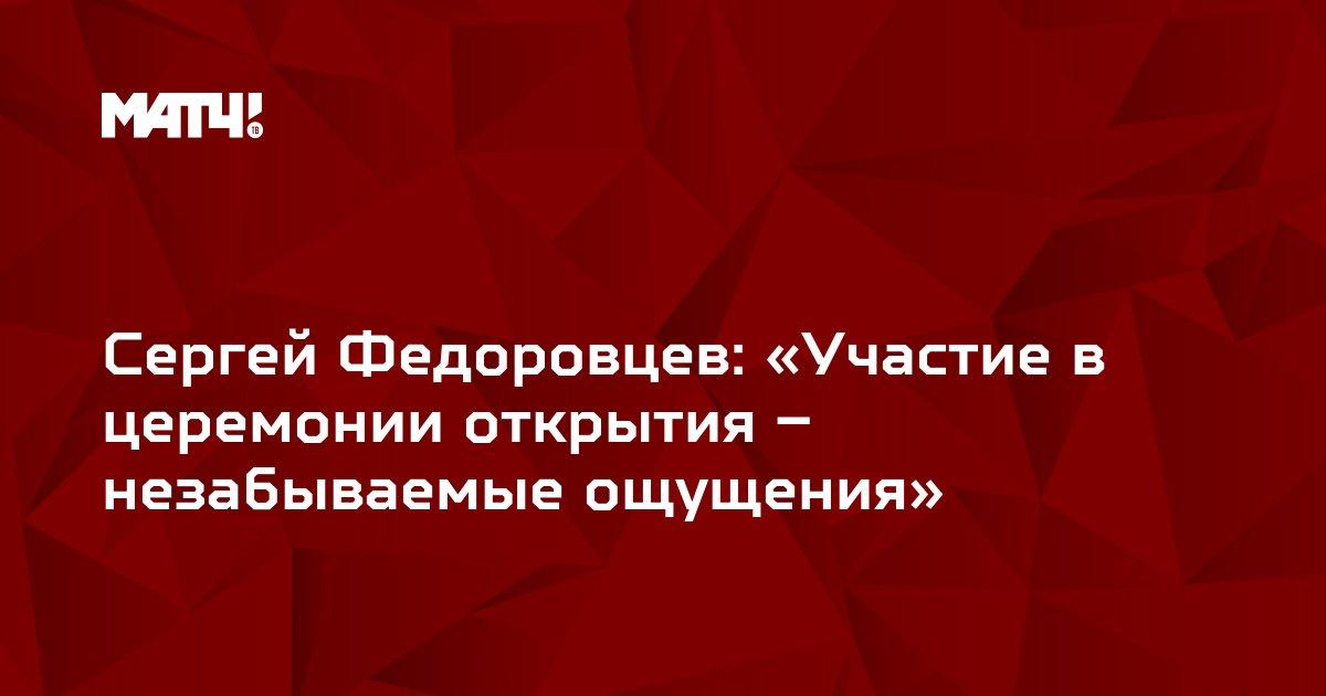 Сергей Федоровцев: «Участие в церемонии открытия – незабываемые ощущения»