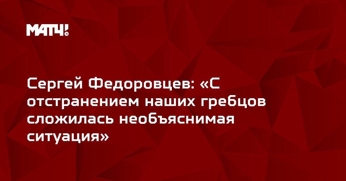 Сергей Федоровцев: «С отстранением наших гребцов сложилась необъяснимая ситуация»