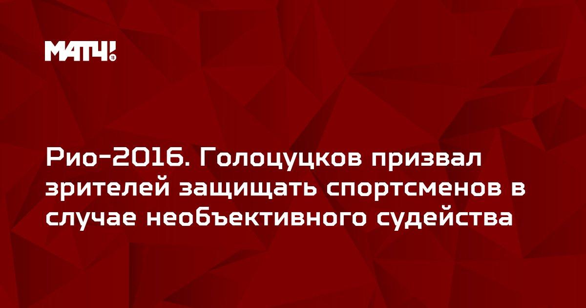 Рио-2016. Голоцуцков призвал зрителей защищать спортсменов в случае необъективного судейства