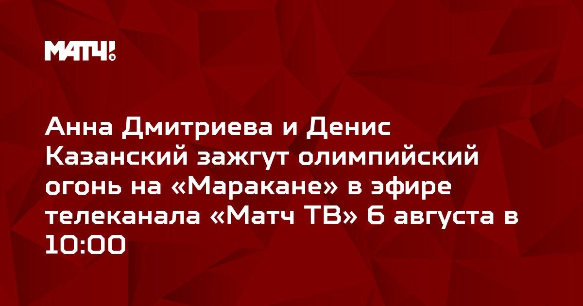 Анна Дмитриева и Денис Казанский зажгут олимпийский огонь на «Маракане» в эфире телеканала «Матч ТВ» 6 августа в 10:00