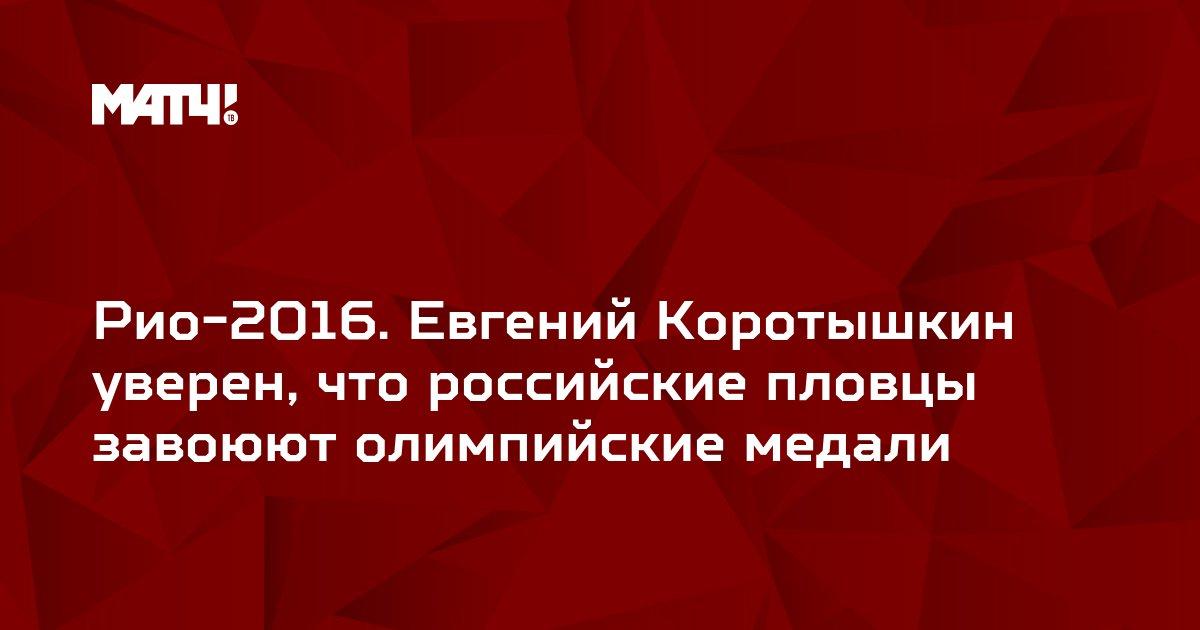 Рио-2016. Евгений Коротышкин уверен, что российские пловцы завоюют олимпийские медали