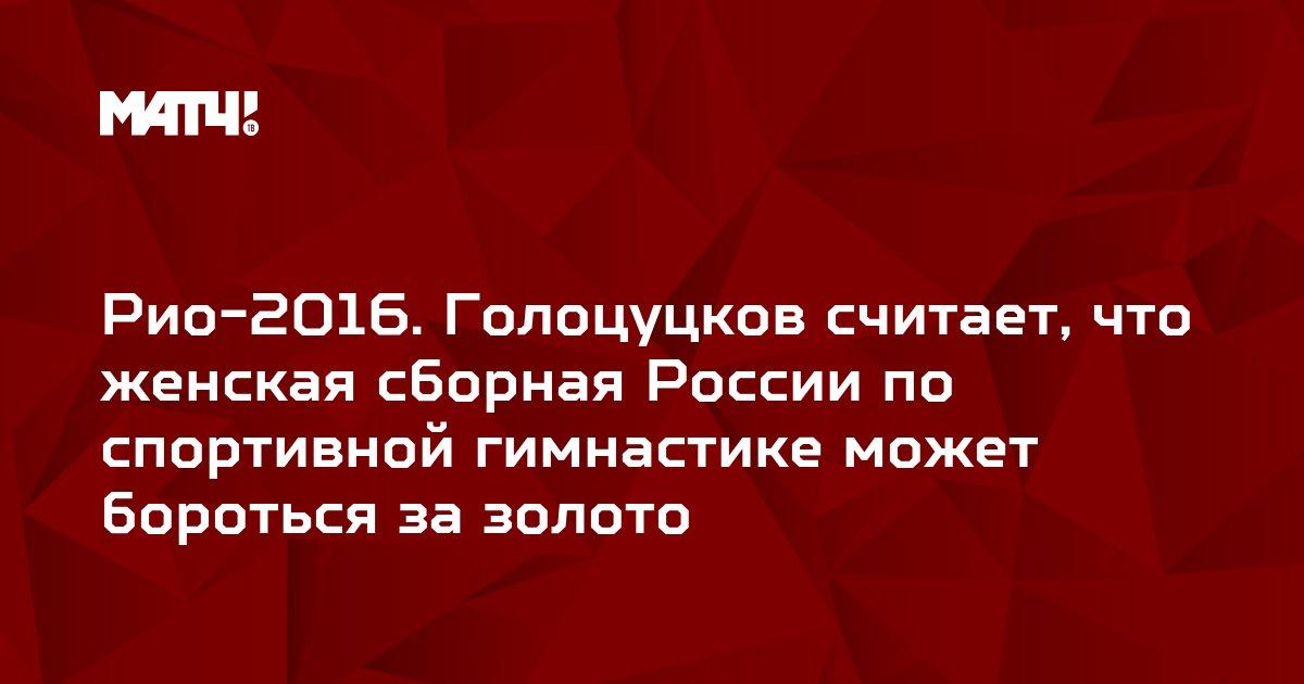 Рио-2016. Голоцуцков считает, что женская сборная России по спортивной гимнастике может бороться за золото