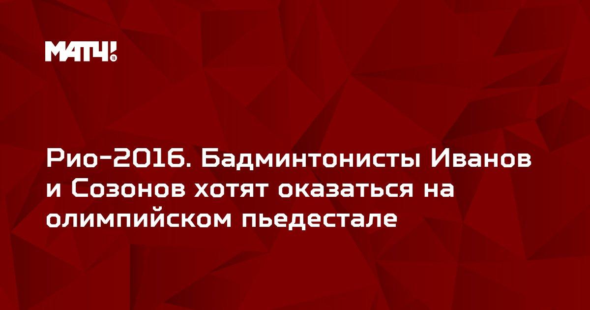 Рио-2016. Бадминтонисты Иванов и Созонов хотят оказаться на олимпийском пьедестале