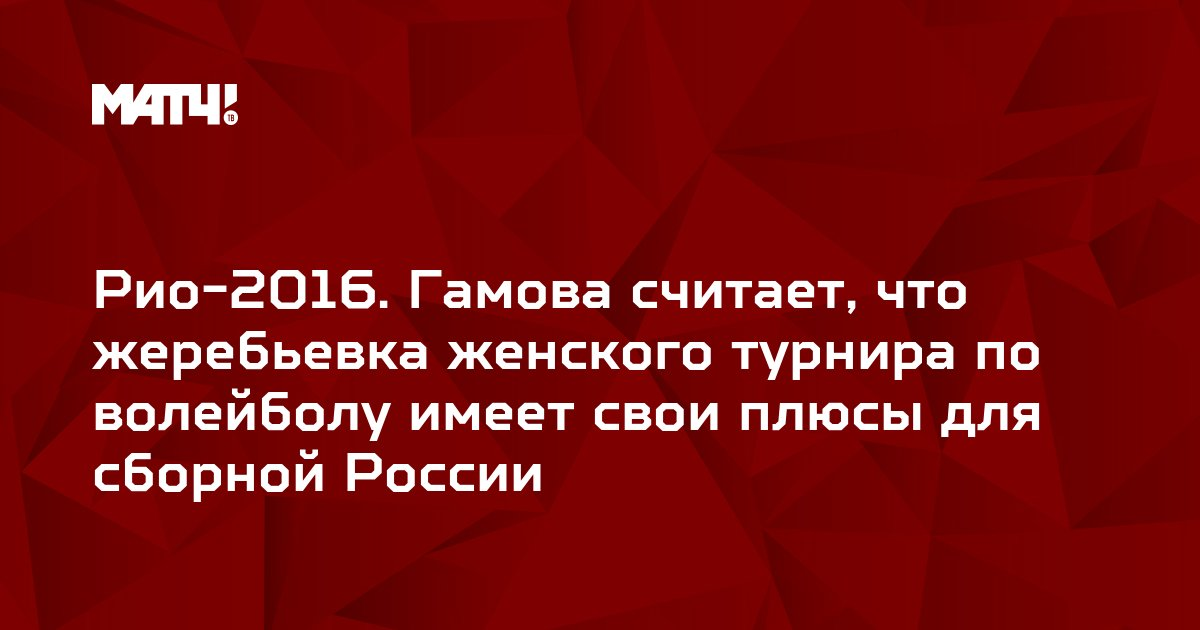 Рио-2016. Гамова считает, что жеребьевка женского турнира по волейболу имеет свои плюсы для сборной России