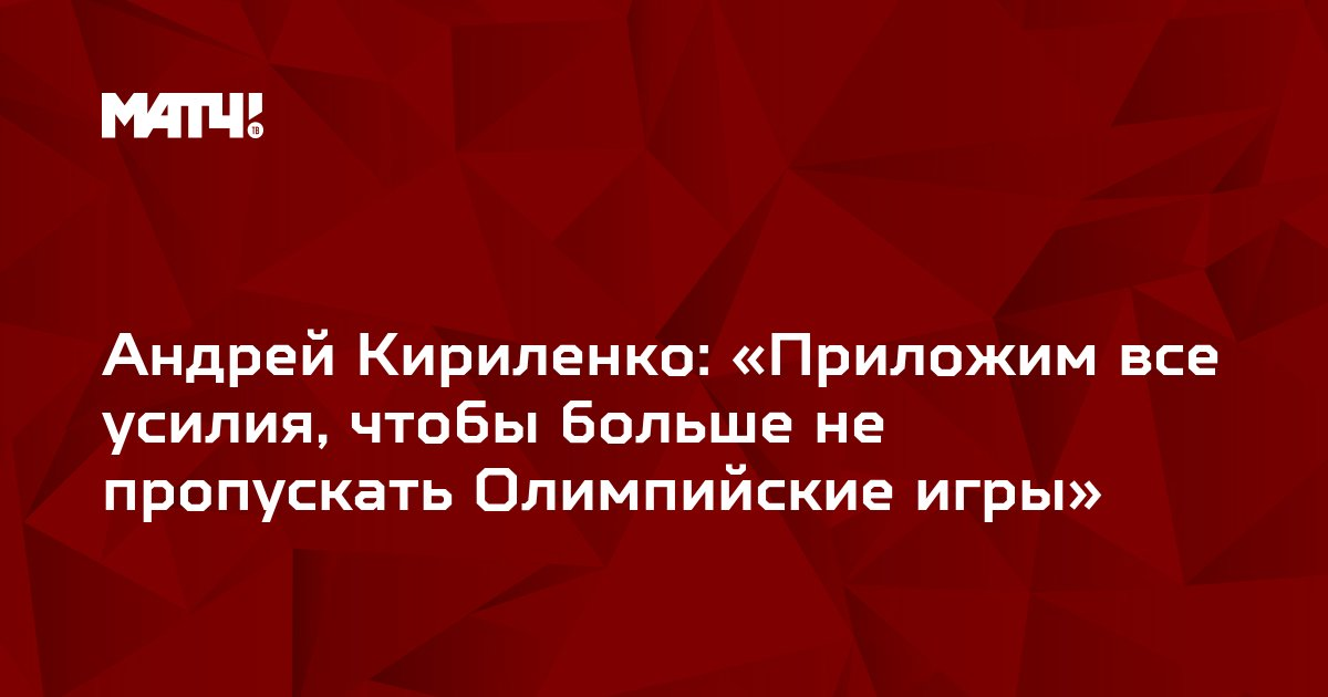 Андрей Кириленко: «Приложим все усилия, чтобы больше не пропускать Олимпийские игры»