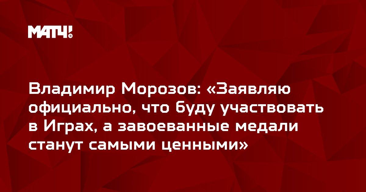 Владимир Морозов: «Заявляю официально, что буду участвовать в Играх, а завоеванные медали станут самыми ценными»