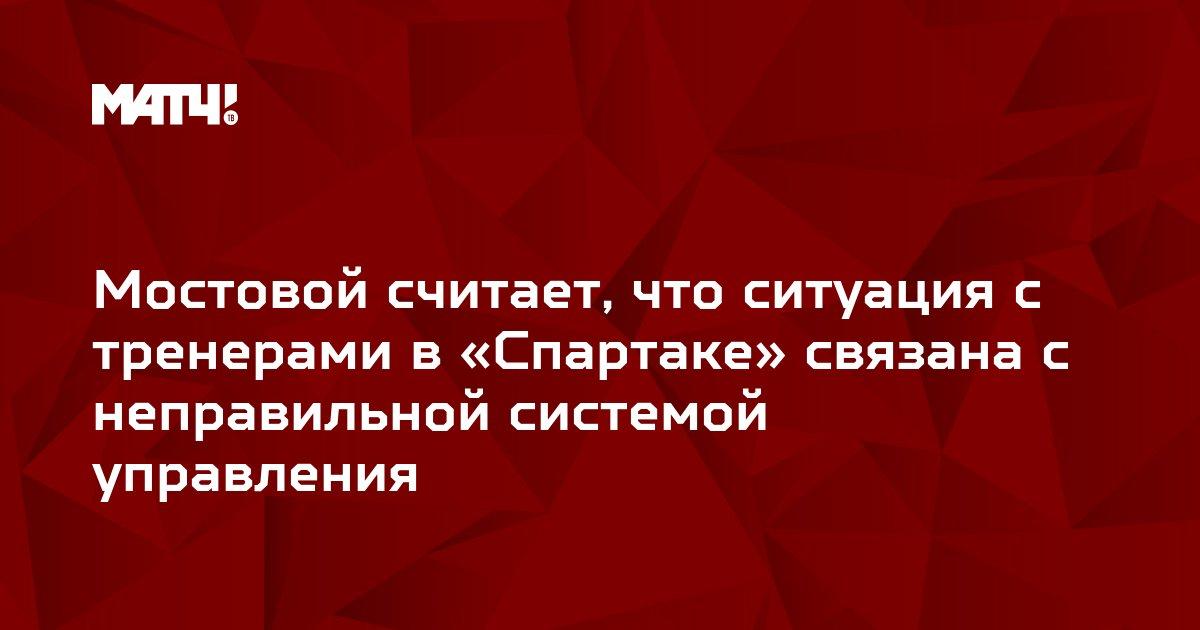 Мостовой считает, что ситуация с тренерами в «Спартаке» связана с неправильной системой управления
