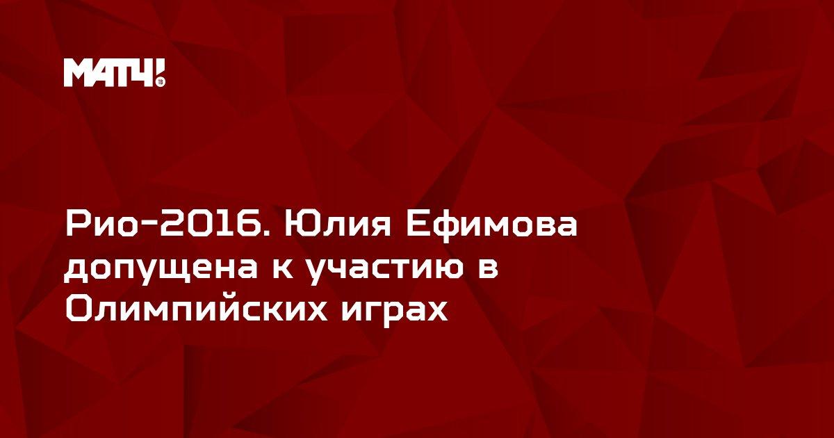 Рио-2016. Юлия Ефимова допущена к участию в Олимпийских играх