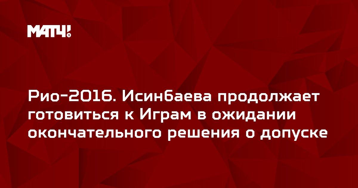 Рио-2016. Исинбаева продолжает готовиться к Играм в ожидании окончательного решения о допуске