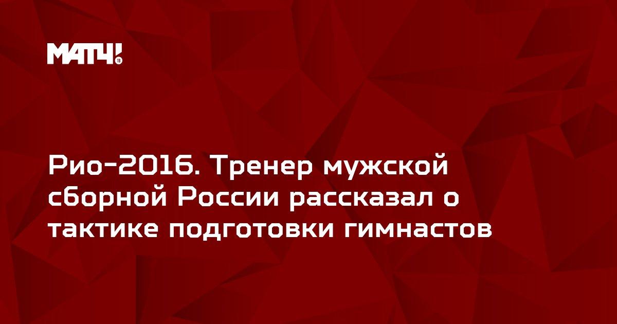 Рио-2016. Тренер мужской сборной России рассказал о тактике подготовки гимнастов