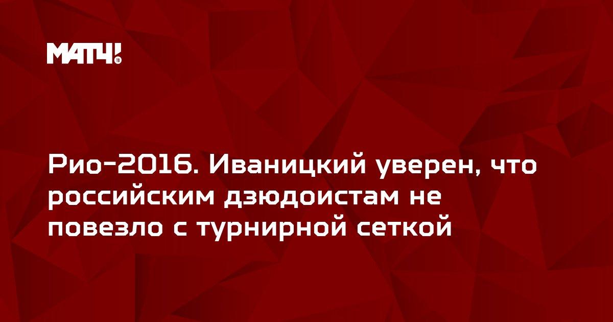 Рио-2016. Иваницкий уверен, что российским дзюдоистам не повезло с турнирной сеткой