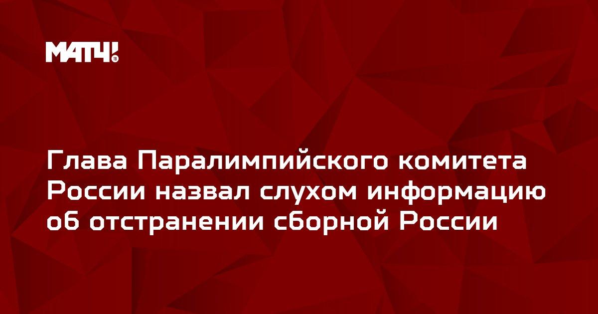 Глава Паралимпийского комитета России назвал слухом информацию об отстранении сборной России