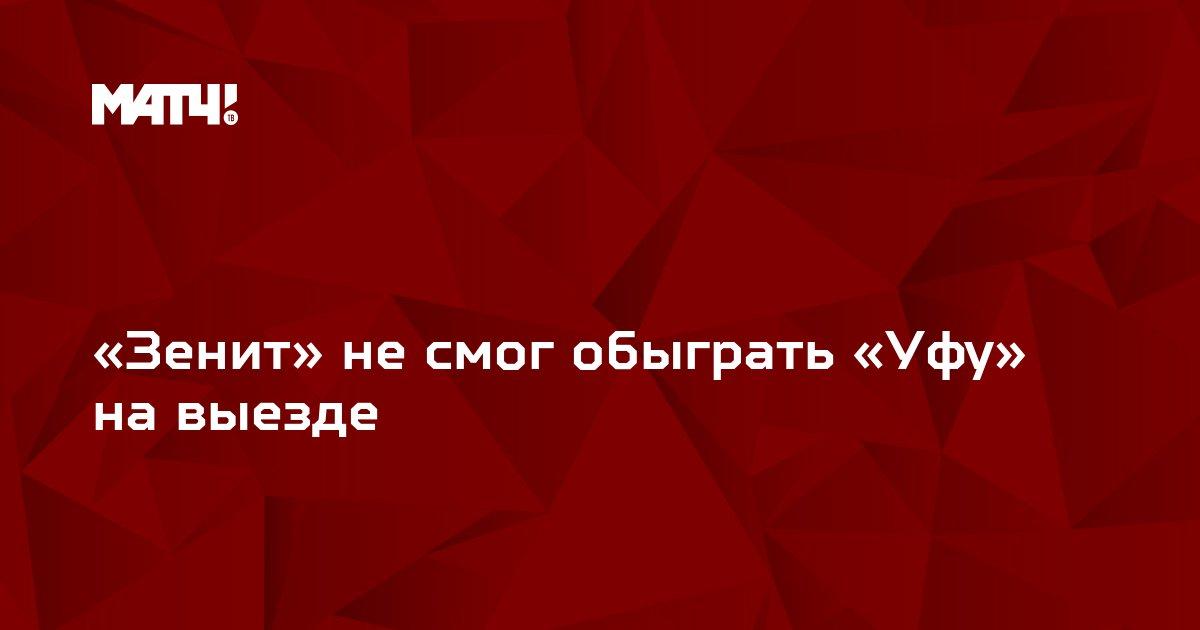 «Зенит» не смог обыграть «Уфу» на выезде