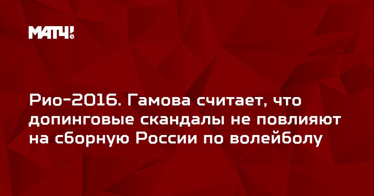 Рио-2016. Гамова считает, что допинговые скандалы не повлияют на сборную России по волейболу