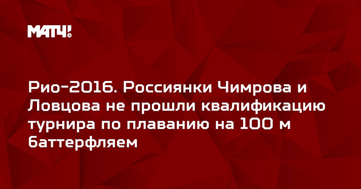 Рио-2016. Россиянки Чимрова и Ловцова не прошли квалификацию турнира по плаванию на 100 м баттерфляем