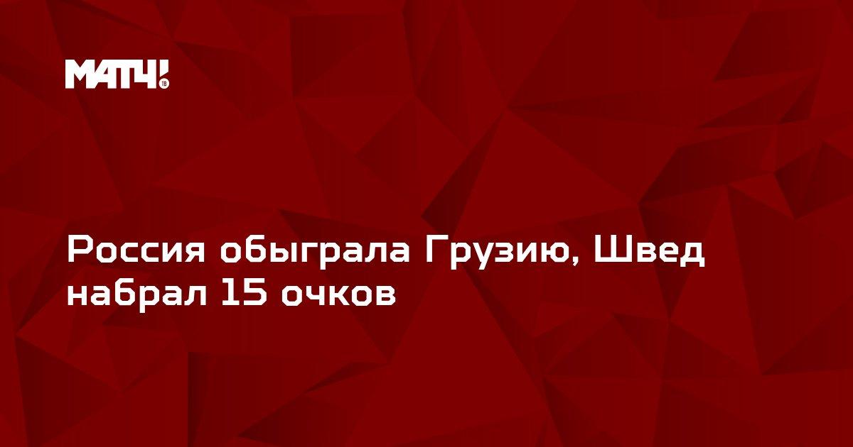 Россия обыграла Грузию, Швед набрал 15 очков