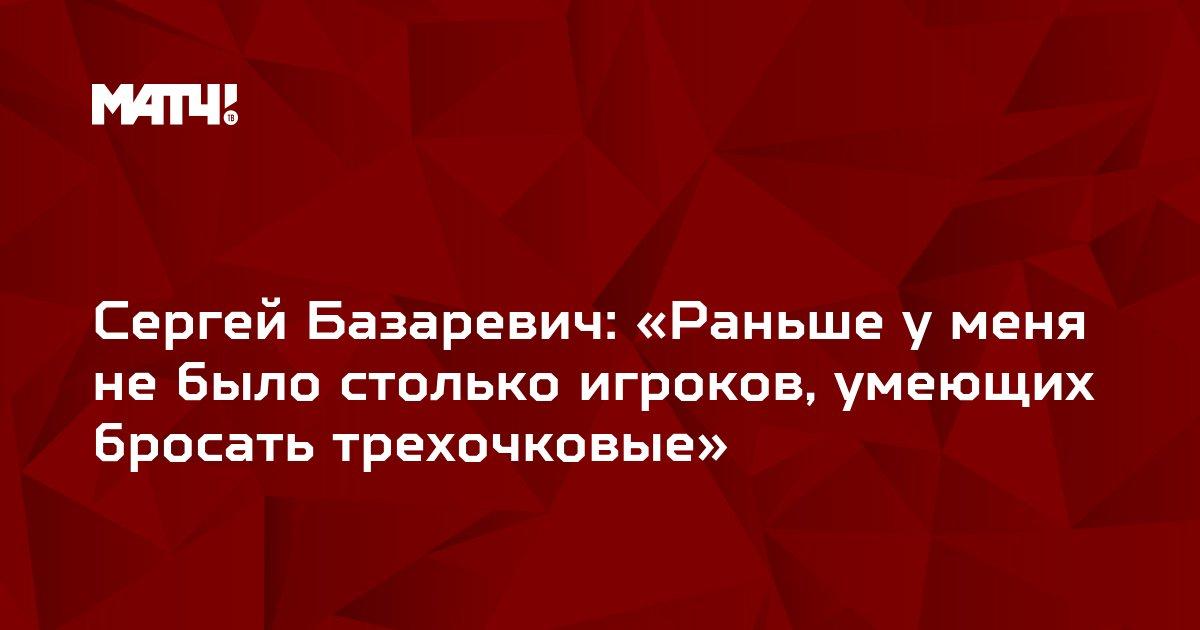 Сергей Базаревич: «Раньше у меня не было столько игроков, умеющих бросать трехочковые»