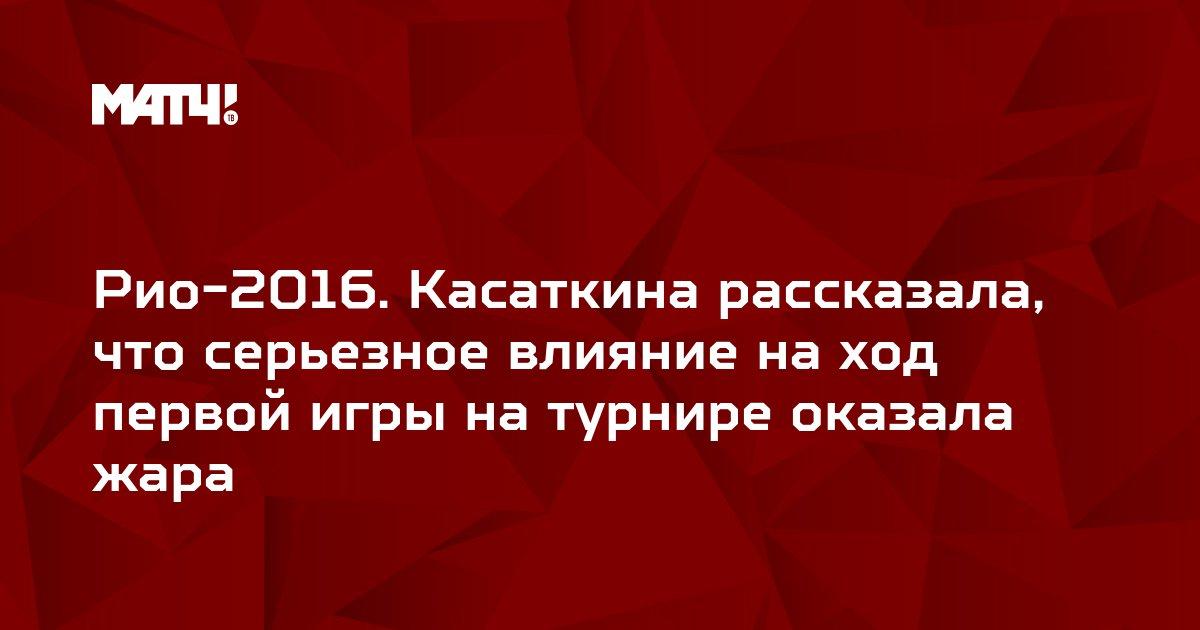 Рио-2016. Касаткина рассказала, что серьезное влияние на ход первой игры на турнире оказала жара