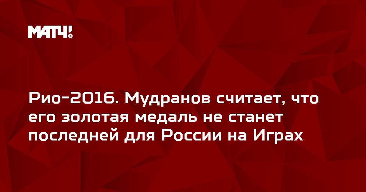 Рио-2016. Мудранов считает, что его золотая медаль не станет последней для России на Играх
