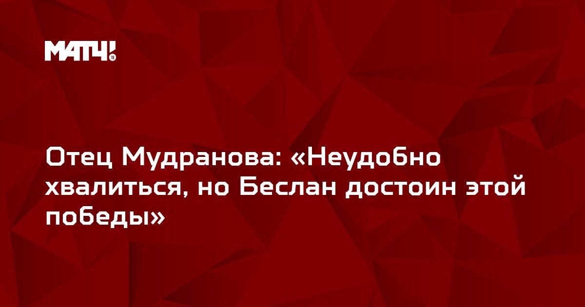 Отец Мудранова: «Неудобно хвалиться, но Беслан достоин этой победы»