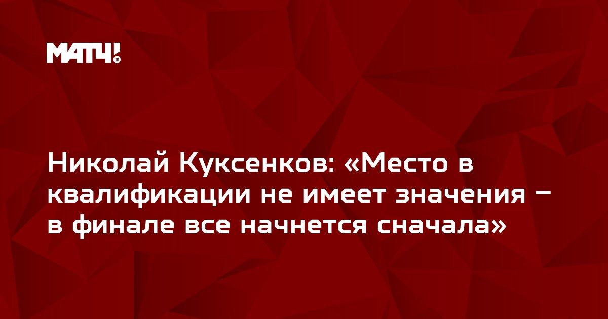 Николай Куксенков: «Место в квалификации не имеет значения – в финале все начнется сначала»