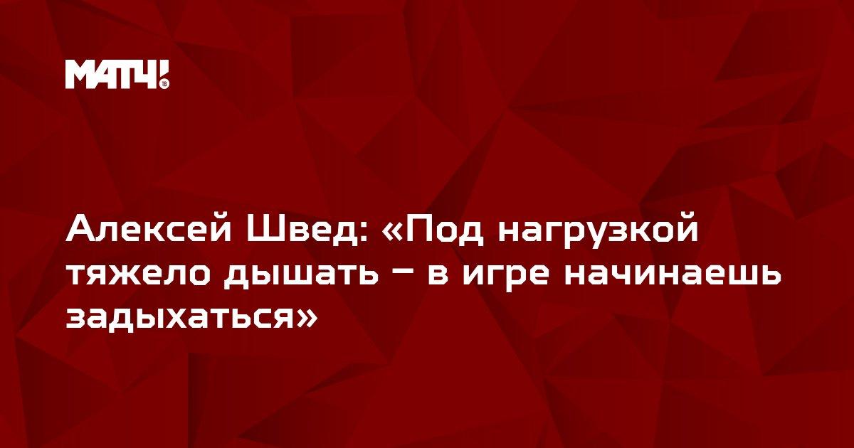 Алексей Швед: «Под нагрузкой тяжело дышать – в игре начинаешь задыхаться»