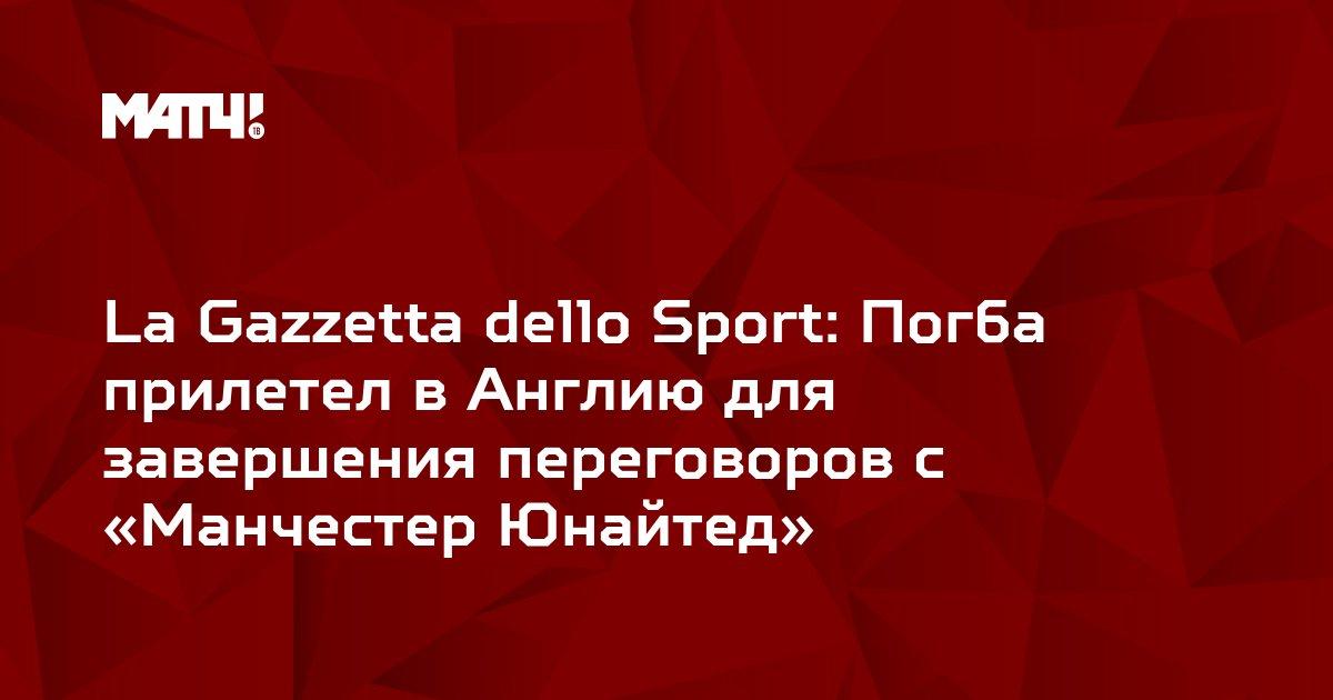 La Gazzetta dello Sport: Погба прилетел в Англию для завершения переговоров с «Манчестер Юнайтед»