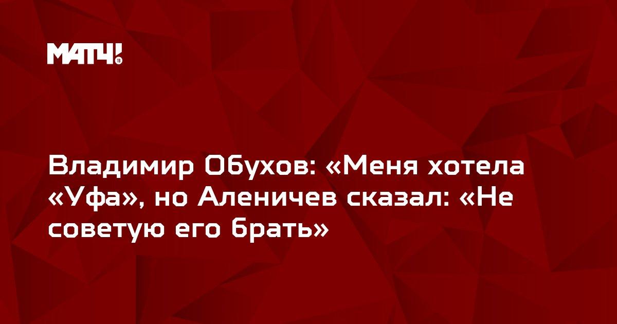 Владимир Обухов: «Меня хотела «Уфа», но Аленичев сказал: «Не советую его брать»